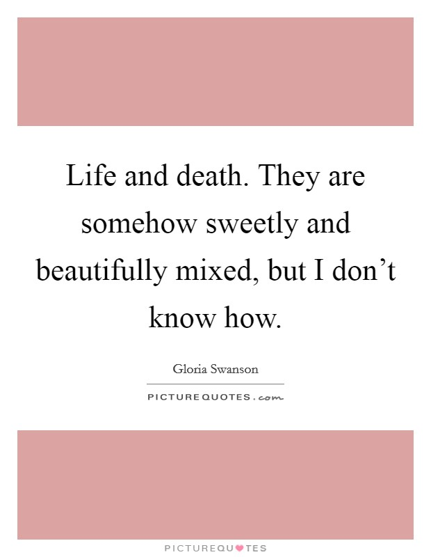 Life and death. They are somehow sweetly and beautifully mixed, but I don't know how. Picture Quote #1