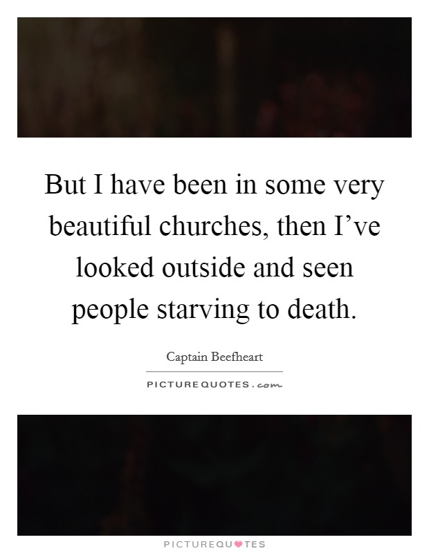 But I have been in some very beautiful churches, then I've looked outside and seen people starving to death Picture Quote #1