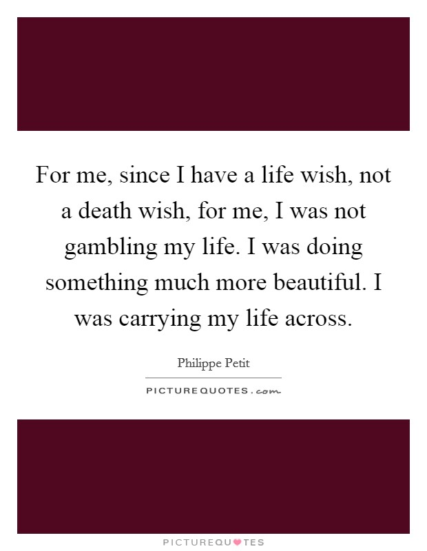 For me, since I have a life wish, not a death wish, for me, I was not gambling my life. I was doing something much more beautiful. I was carrying my life across Picture Quote #1