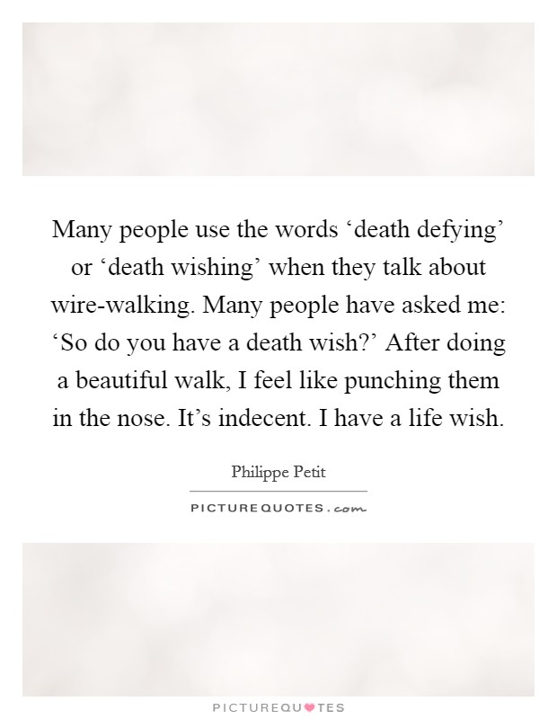 Many people use the words 'death defying' or 'death wishing' when they talk about wire-walking. Many people have asked me: 'So do you have a death wish?' After doing a beautiful walk, I feel like punching them in the nose. It's indecent. I have a life wish Picture Quote #1