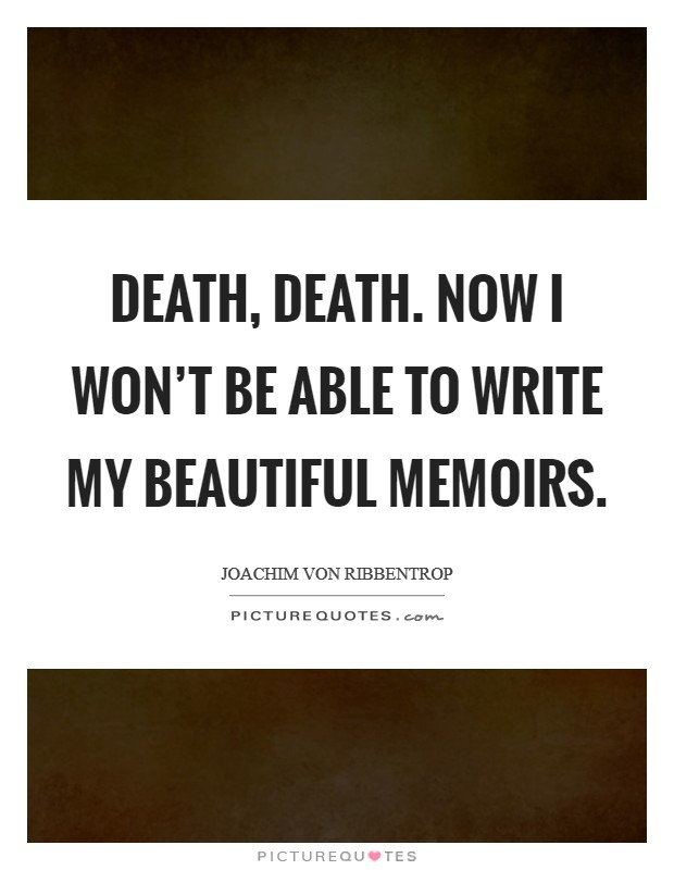 Death, death. Now I won't be able to write my beautiful memoirs Picture Quote #1