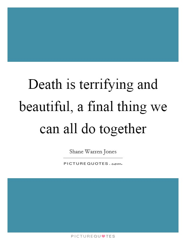 Death is terrifying and beautiful, a final thing we can all do together Picture Quote #1