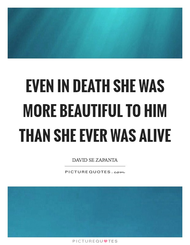 Even in death she was more beautiful to him than she ever was alive Picture Quote #1