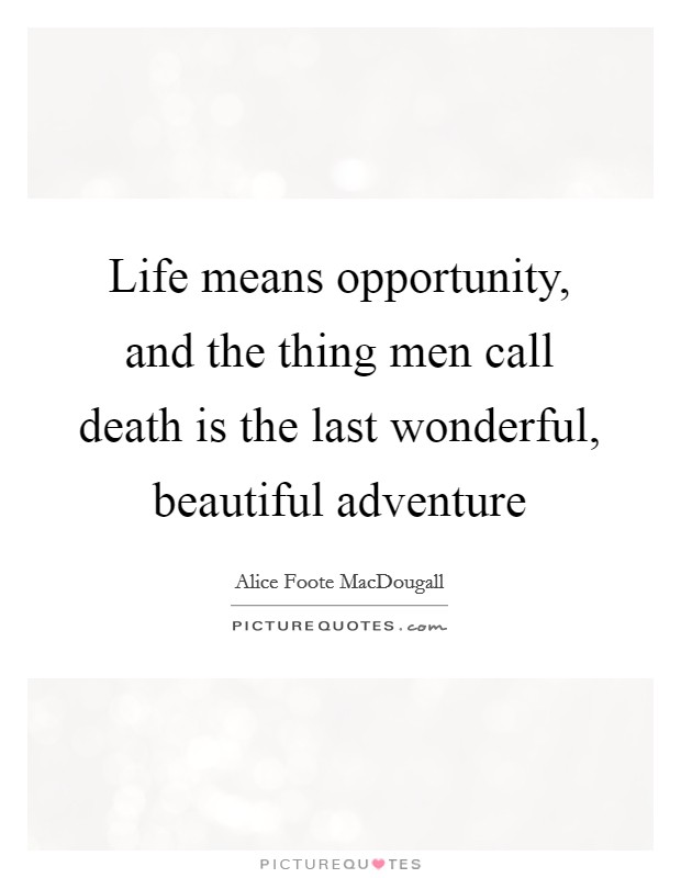 Life means opportunity, and the thing men call death is the last wonderful, beautiful adventure Picture Quote #1