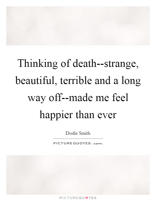 Thinking of death--strange, beautiful, terrible and a long way off--made me feel happier than ever Picture Quote #1