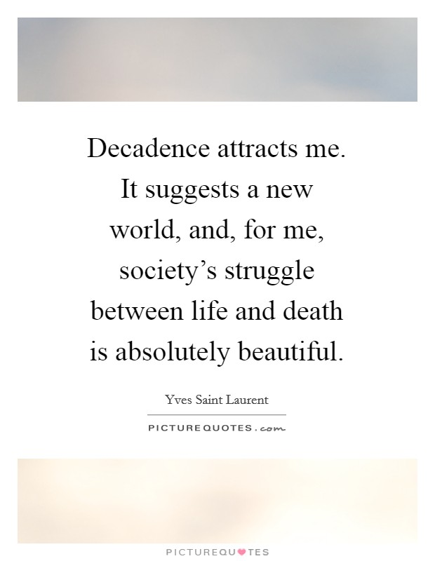 Decadence attracts me. It suggests a new world, and, for me, society's struggle between life and death is absolutely beautiful Picture Quote #1