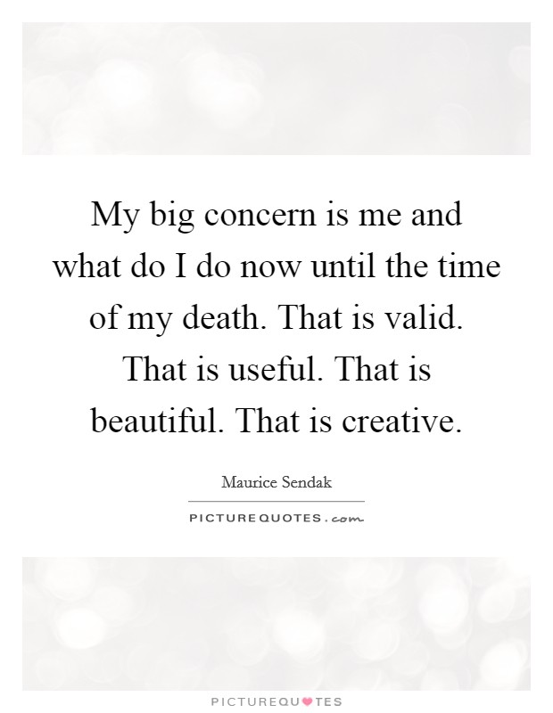 My big concern is me and what do I do now until the time of my death. That is valid. That is useful. That is beautiful. That is creative Picture Quote #1