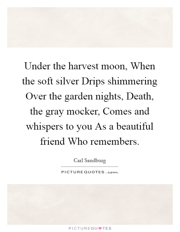 Under the harvest moon, When the soft silver Drips shimmering Over the garden nights, Death, the gray mocker, Comes and whispers to you As a beautiful friend Who remembers Picture Quote #1