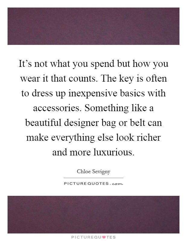 It's not what you spend but how you wear it that counts. The key is often to dress up inexpensive basics with accessories. Something like a beautiful designer bag or belt can make everything else look richer and more luxurious Picture Quote #1