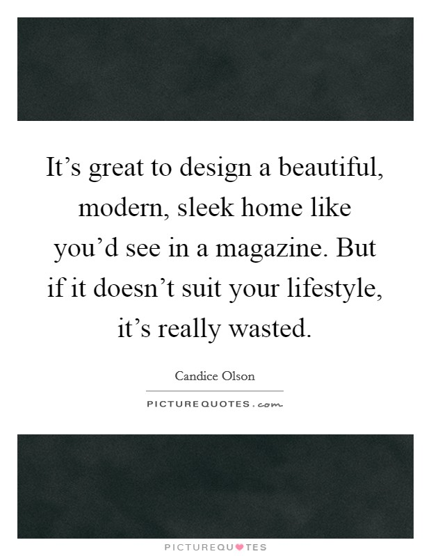 It's great to design a beautiful, modern, sleek home like you'd see in a magazine. But if it doesn't suit your lifestyle, it's really wasted Picture Quote #1