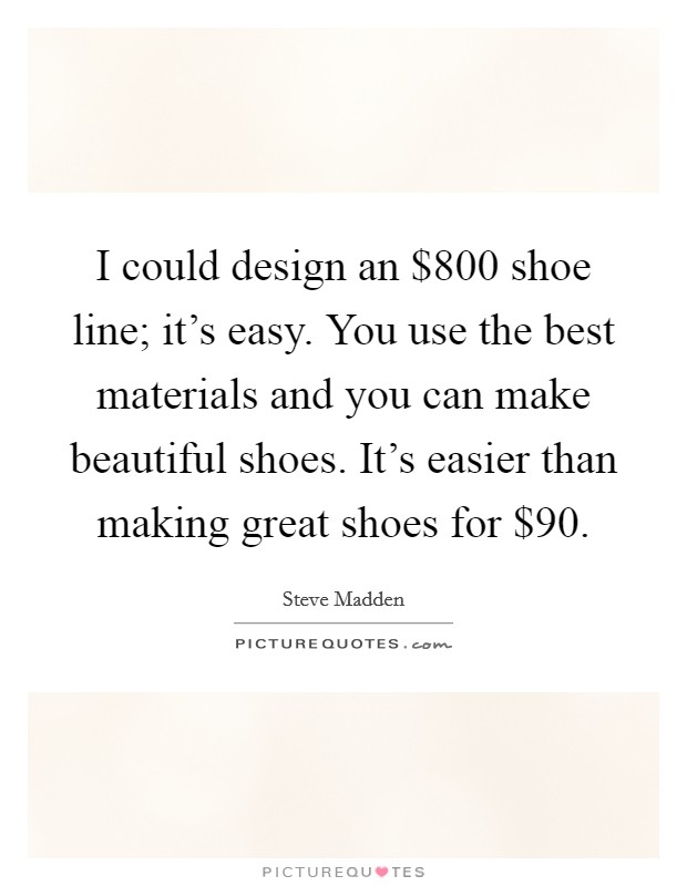 I could design an $800 shoe line; it's easy. You use the best materials and you can make beautiful shoes. It's easier than making great shoes for $90 Picture Quote #1