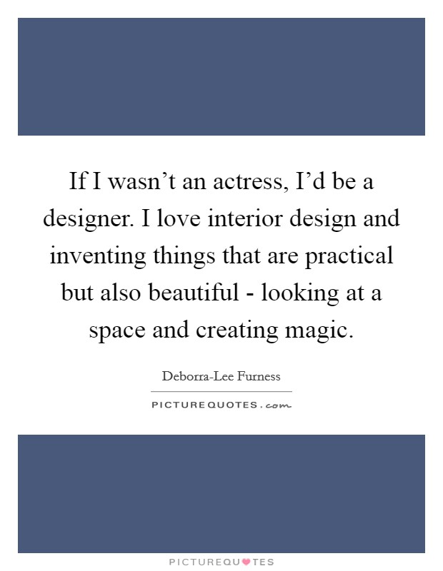If I wasn't an actress, I'd be a designer. I love interior design and inventing things that are practical but also beautiful - looking at a space and creating magic Picture Quote #1