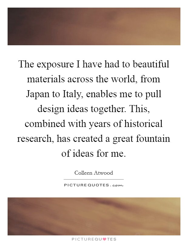 The exposure I have had to beautiful materials across the world, from Japan to Italy, enables me to pull design ideas together. This, combined with years of historical research, has created a great fountain of ideas for me Picture Quote #1