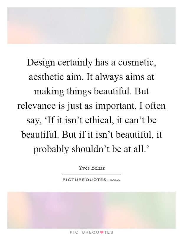 Design certainly has a cosmetic, aesthetic aim. It always aims at making things beautiful. But relevance is just as important. I often say, 'If it isn't ethical, it can't be beautiful. But if it isn't beautiful, it probably shouldn't be at all.' Picture Quote #1