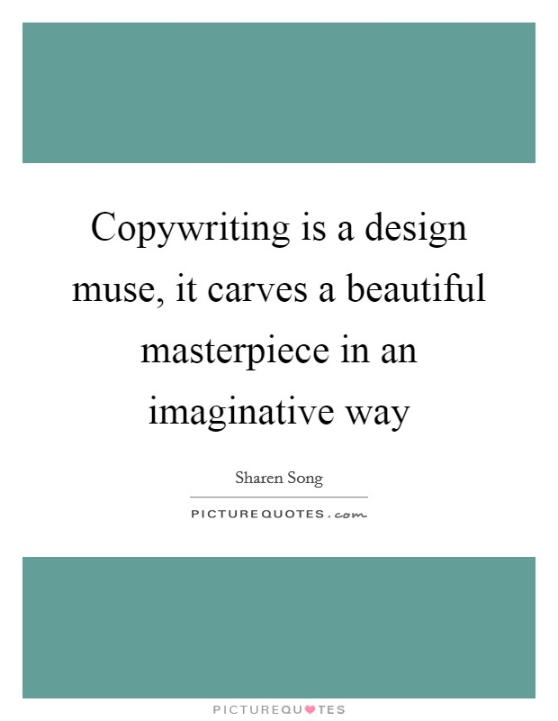 Copywriting is a design muse, it carves a beautiful masterpiece in an imaginative way Picture Quote #1