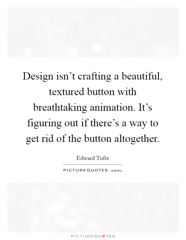 Design isn't crafting a beautiful, textured button with breathtaking animation. It's figuring out if there's a way to get rid of the button altogether Picture Quote #1