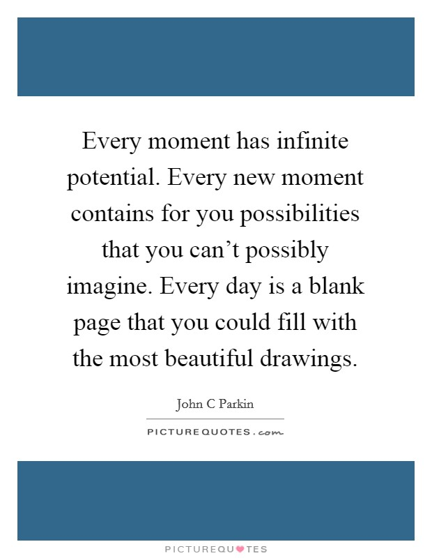 Every moment has infinite potential. Every new moment contains for you possibilities that you can't possibly imagine. Every day is a blank page that you could fill with the most beautiful drawings Picture Quote #1