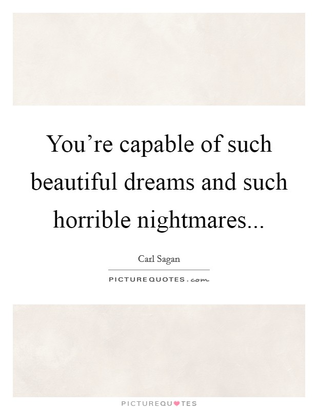 You're capable of such beautiful dreams and such horrible nightmares Picture Quote #1