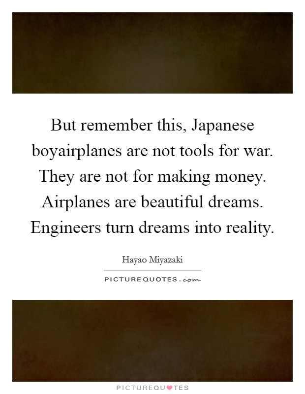 But remember this, Japanese boyairplanes are not tools for war. They are not for making money. Airplanes are beautiful dreams. Engineers turn dreams into reality Picture Quote #1