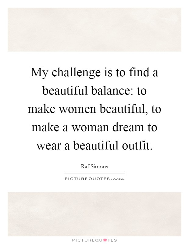 My challenge is to find a beautiful balance: to make women beautiful, to make a woman dream to wear a beautiful outfit Picture Quote #1