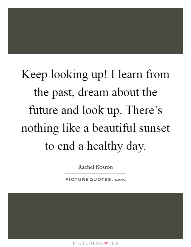 Keep looking up! I learn from the past, dream about the future and look up. There's nothing like a beautiful sunset to end a healthy day Picture Quote #1
