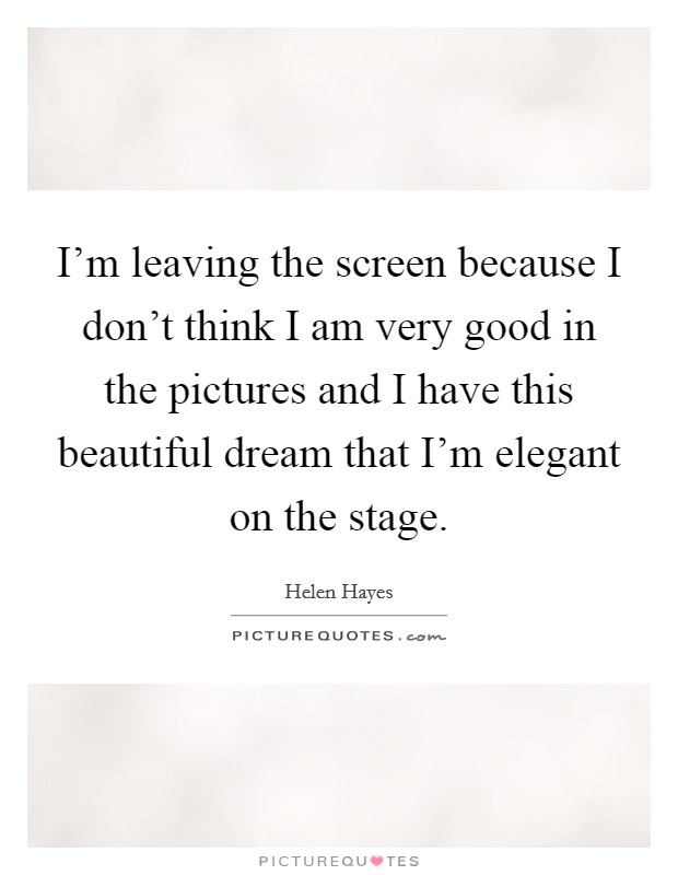 I'm leaving the screen because I don't think I am very good in the pictures and I have this beautiful dream that I'm elegant on the stage Picture Quote #1
