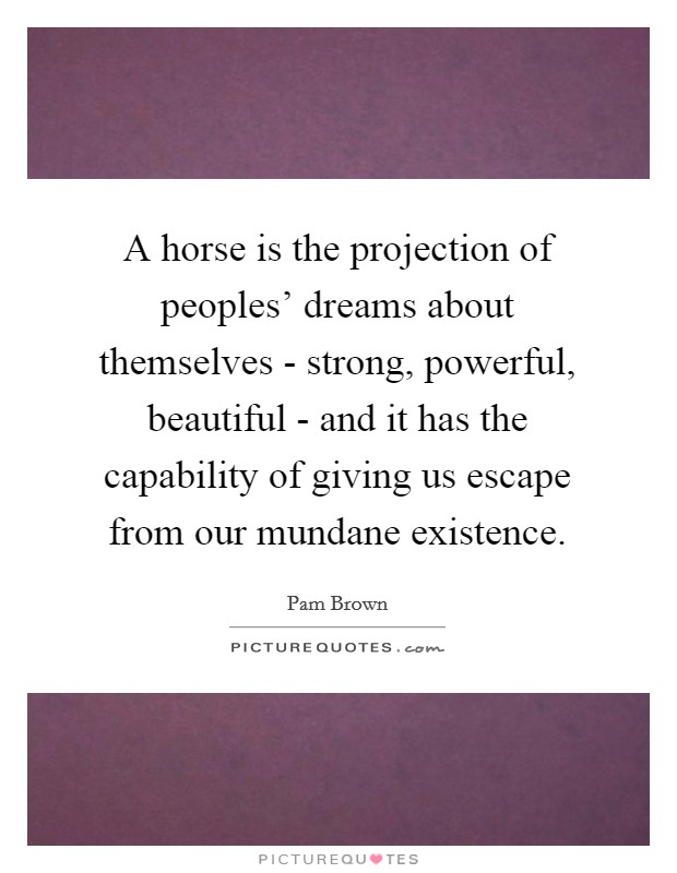 A horse is the projection of peoples' dreams about themselves - strong, powerful, beautiful - and it has the capability of giving us escape from our mundane existence Picture Quote #1