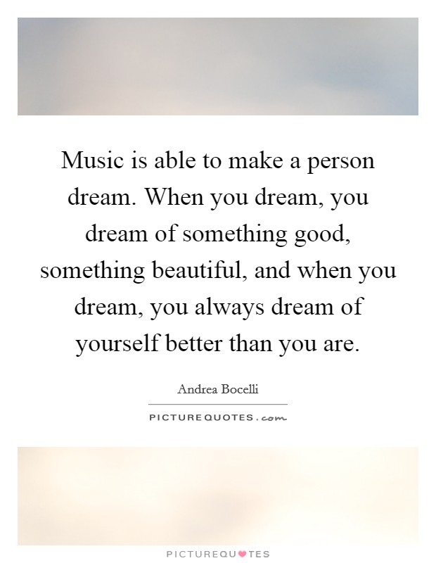 Music is able to make a person dream. When you dream, you dream of something good, something beautiful, and when you dream, you always dream of yourself better than you are Picture Quote #1