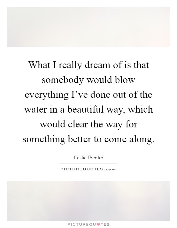 What I really dream of is that somebody would blow everything I've done out of the water in a beautiful way, which would clear the way for something better to come along Picture Quote #1