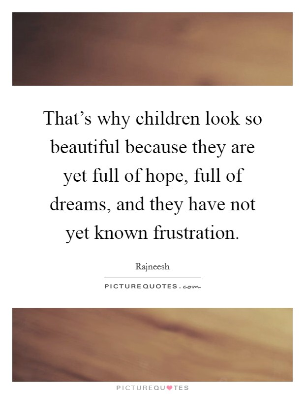 That's why children look so beautiful because they are yet full of hope, full of dreams, and they have not yet known frustration Picture Quote #1