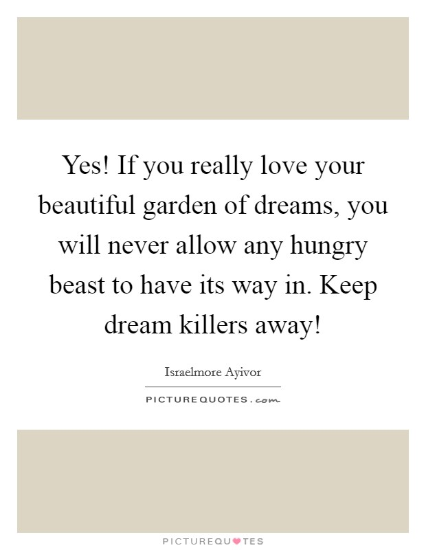 Yes! If you really love your beautiful garden of dreams, you will never allow any hungry beast to have its way in. Keep dream killers away! Picture Quote #1