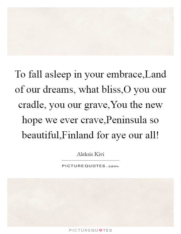 To fall asleep in your embrace,Land of our dreams, what bliss,O you our cradle, you our grave,You the new hope we ever crave,Peninsula so beautiful,Finland for aye our all! Picture Quote #1