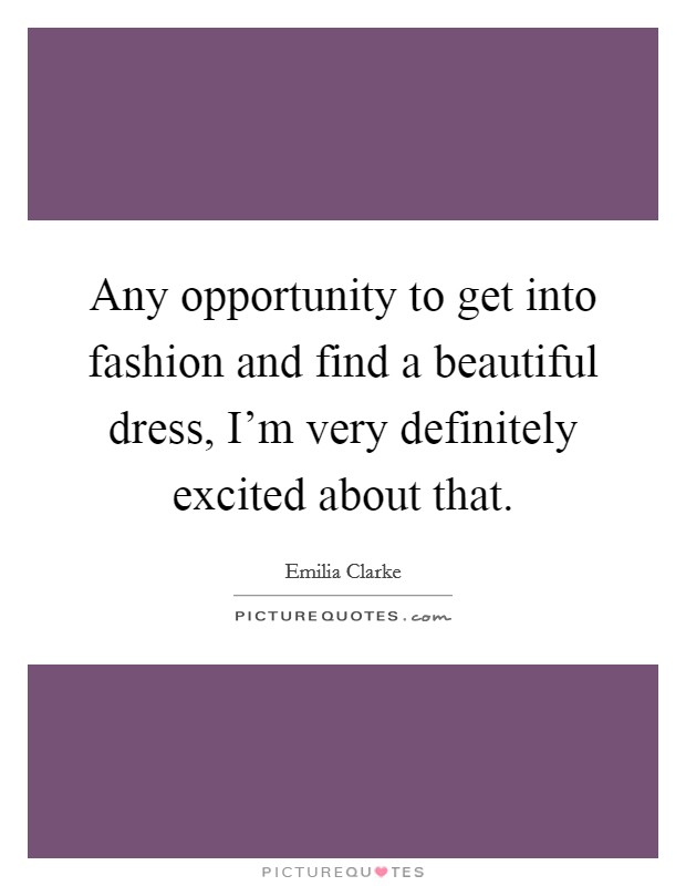 Any opportunity to get into fashion and find a beautiful dress, I'm very definitely excited about that Picture Quote #1