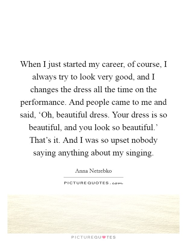 When I just started my career, of course, I always try to look very good, and I changes the dress all the time on the performance. And people came to me and said, 'Oh, beautiful dress. Your dress is so beautiful, and you look so beautiful.' That's it. And I was so upset nobody saying anything about my singing Picture Quote #1