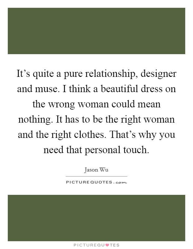 It's quite a pure relationship, designer and muse. I think a beautiful dress on the wrong woman could mean nothing. It has to be the right woman and the right clothes. That's why you need that personal touch Picture Quote #1