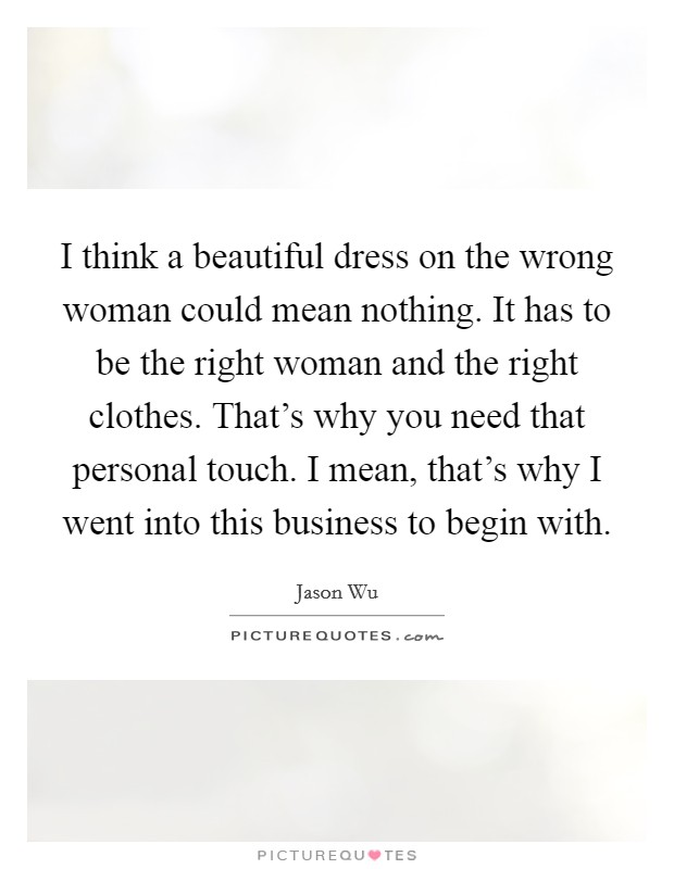 I think a beautiful dress on the wrong woman could mean nothing. It has to be the right woman and the right clothes. That's why you need that personal touch. I mean, that's why I went into this business to begin with Picture Quote #1
