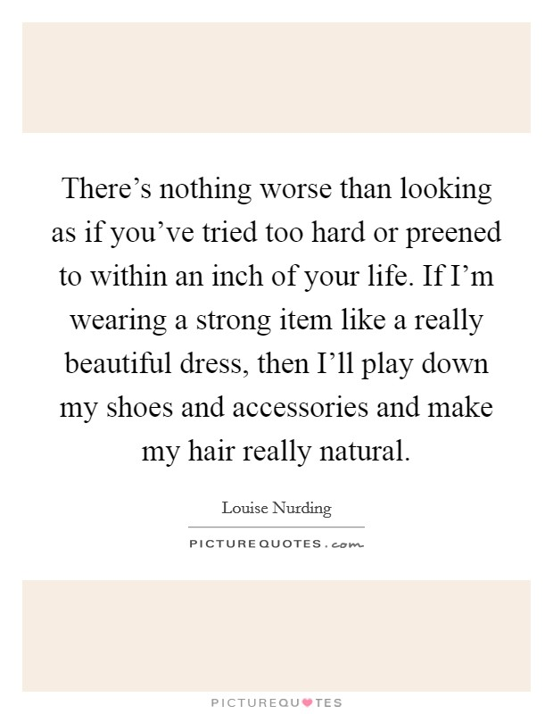 There's nothing worse than looking as if you've tried too hard or preened to within an inch of your life. If I'm wearing a strong item like a really beautiful dress, then I'll play down my shoes and accessories and make my hair really natural Picture Quote #1