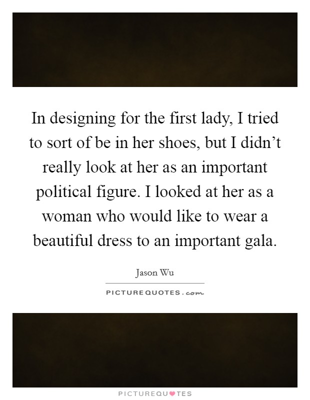 In designing for the first lady, I tried to sort of be in her shoes, but I didn't really look at her as an important political figure. I looked at her as a woman who would like to wear a beautiful dress to an important gala Picture Quote #1