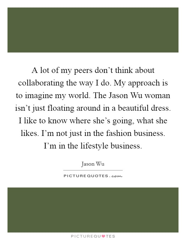 A lot of my peers don't think about collaborating the way I do. My approach is to imagine my world. The Jason Wu woman isn't just floating around in a beautiful dress. I like to know where she's going, what she likes. I'm not just in the fashion business. I'm in the lifestyle business Picture Quote #1