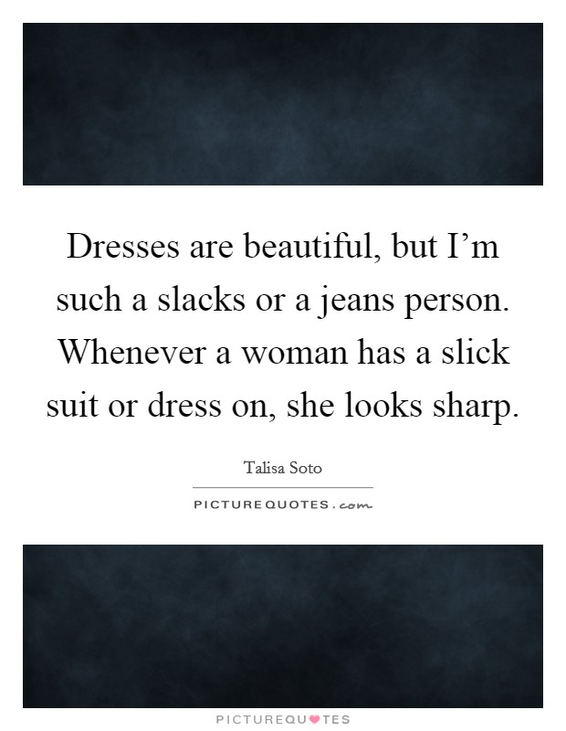 Dresses are beautiful, but I'm such a slacks or a jeans person. Whenever a woman has a slick suit or dress on, she looks sharp Picture Quote #1