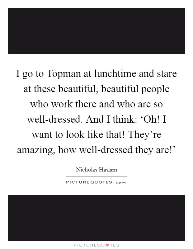 I go to Topman at lunchtime and stare at these beautiful, beautiful people who work there and who are so well-dressed. And I think: 'Oh! I want to look like that! They're amazing, how well-dressed they are!' Picture Quote #1