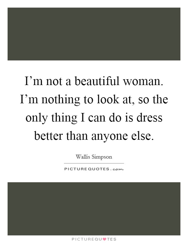 I'm not a beautiful woman. I'm nothing to look at, so the only thing I can do is dress better than anyone else Picture Quote #1