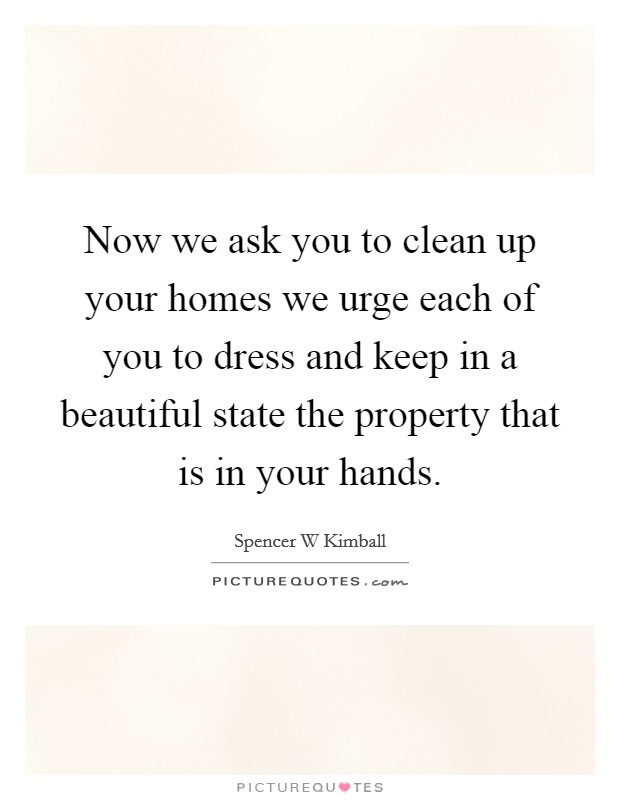 Now we ask you to clean up your homes we urge each of you to dress and keep in a beautiful state the property that is in your hands Picture Quote #1