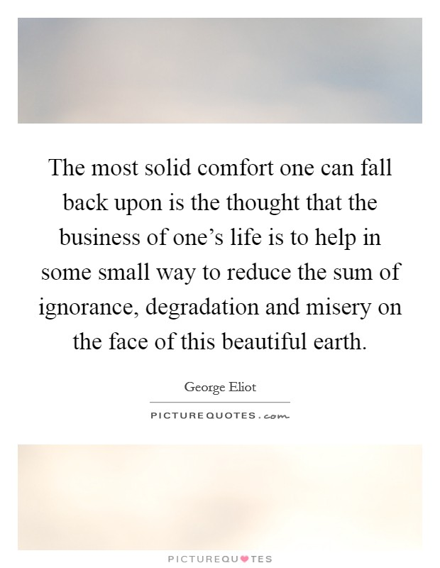 The most solid comfort one can fall back upon is the thought that the business of one's life is to help in some small way to reduce the sum of ignorance, degradation and misery on the face of this beautiful earth Picture Quote #1