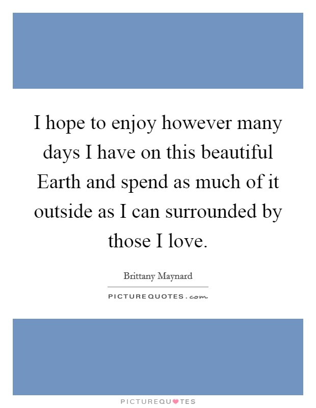 I hope to enjoy however many days I have on this beautiful Earth and spend as much of it outside as I can surrounded by those I love Picture Quote #1