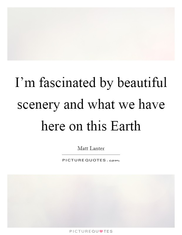 I'm fascinated by beautiful scenery and what we have here on this Earth Picture Quote #1