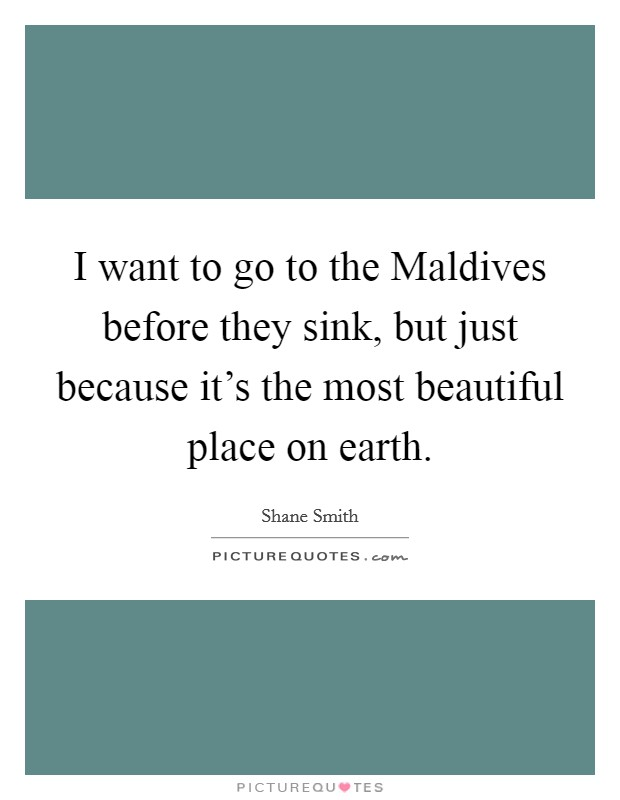 I want to go to the Maldives before they sink, but just because it's the most beautiful place on earth Picture Quote #1