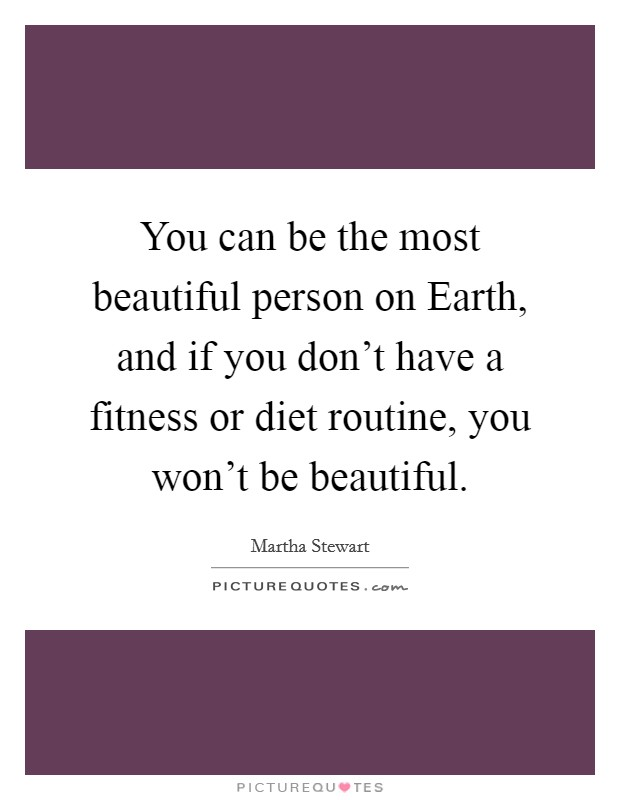 You can be the most beautiful person on Earth, and if you don't have a fitness or diet routine, you won't be beautiful Picture Quote #1