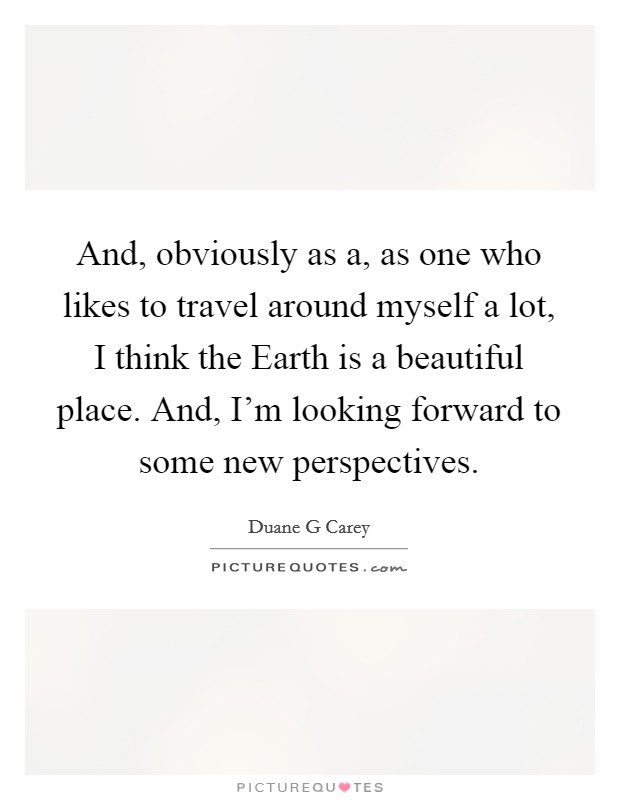 And, obviously as a, as one who likes to travel around myself a lot, I think the Earth is a beautiful place. And, I'm looking forward to some new perspectives Picture Quote #1