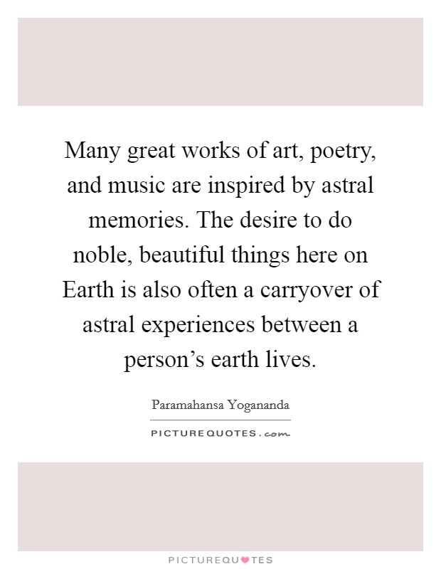 Many great works of art, poetry, and music are inspired by astral memories. The desire to do noble, beautiful things here on Earth is also often a carryover of astral experiences between a person's earth lives Picture Quote #1